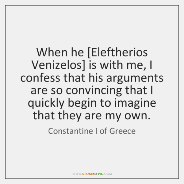 When he [Eleftherios Venizelos] is with me, I confess that his arguments ...