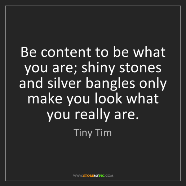 Tiny Tim: Be content to be what you are; shiny stones and silver...