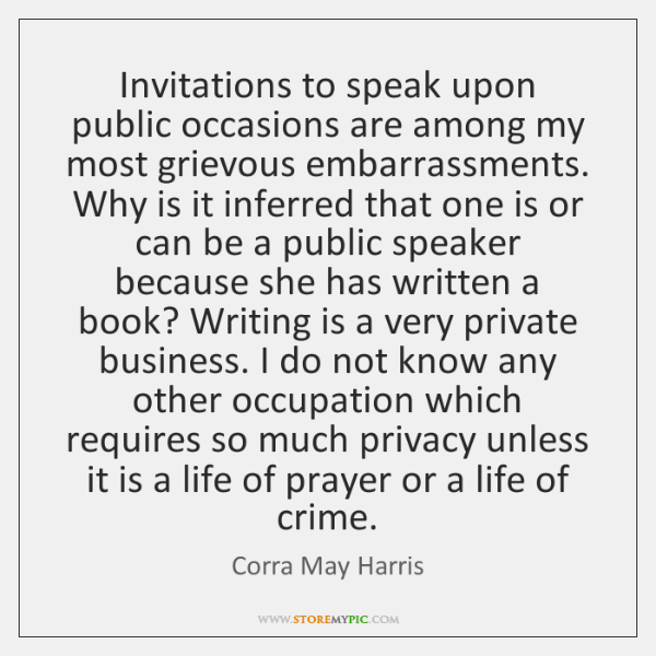 Invitations to speak upon public occasions are among my most grievous embarrassments. ...