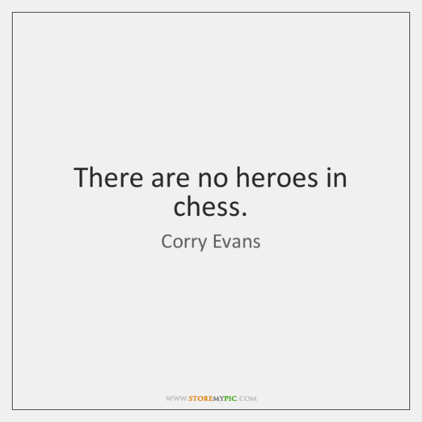 There are no heroes in chess.