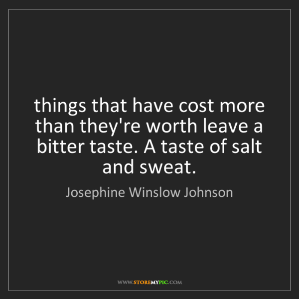 Josephine Winslow Johnson: things that have cost more than they're worth leave a...