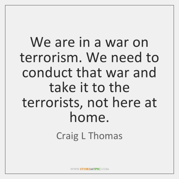 We are in a war on terrorism. We need to conduct that ...