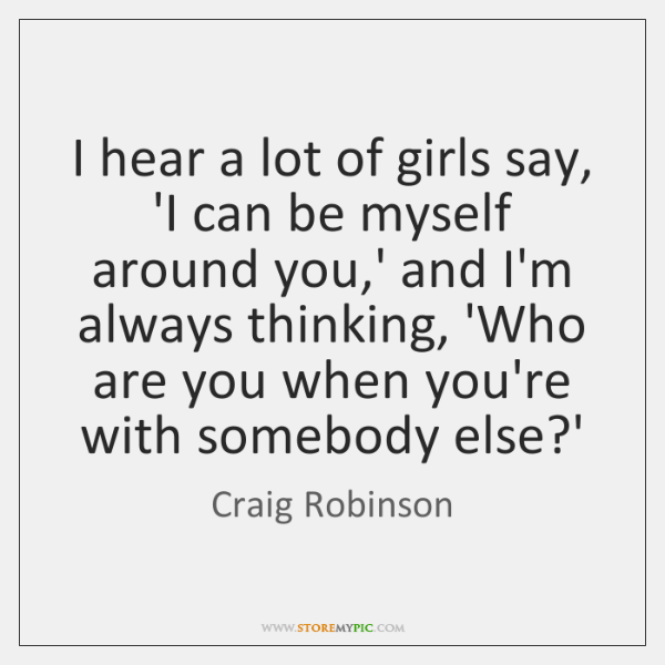 I hear a lot of girls say, 'I can be myself around ...