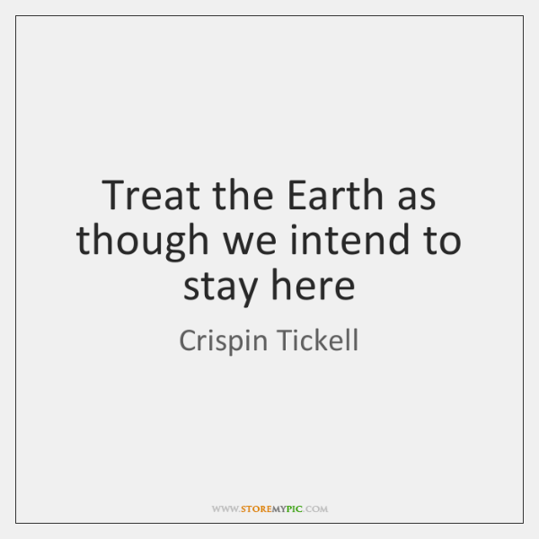 Treat the Earth as though we intend to stay here