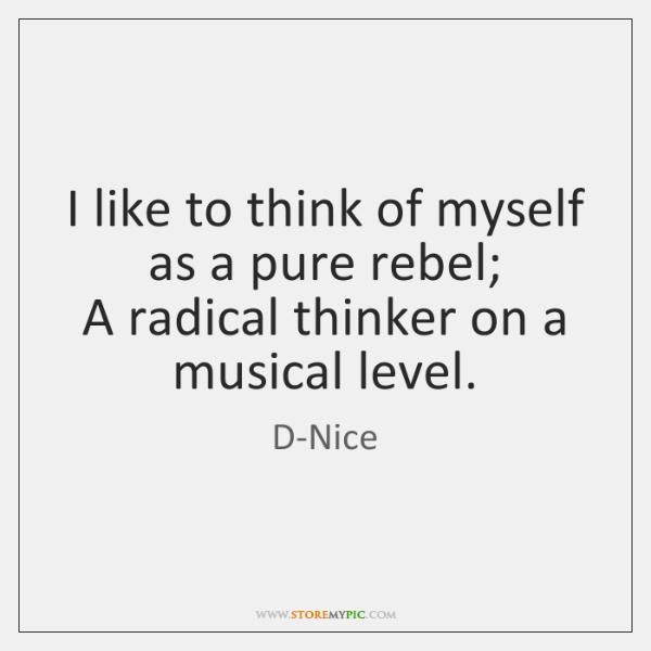 I like to think of myself as a pure rebel;  A radical ...