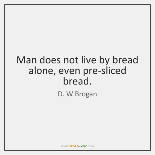 Man does not live by bread alone, even pre-sliced bread.
