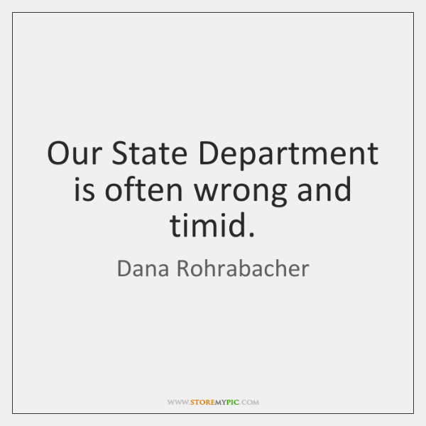 Our State Department is often wrong and timid.