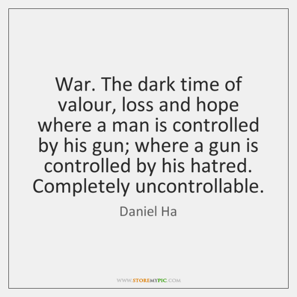 War. The dark time of valour, loss and hope where a man ...