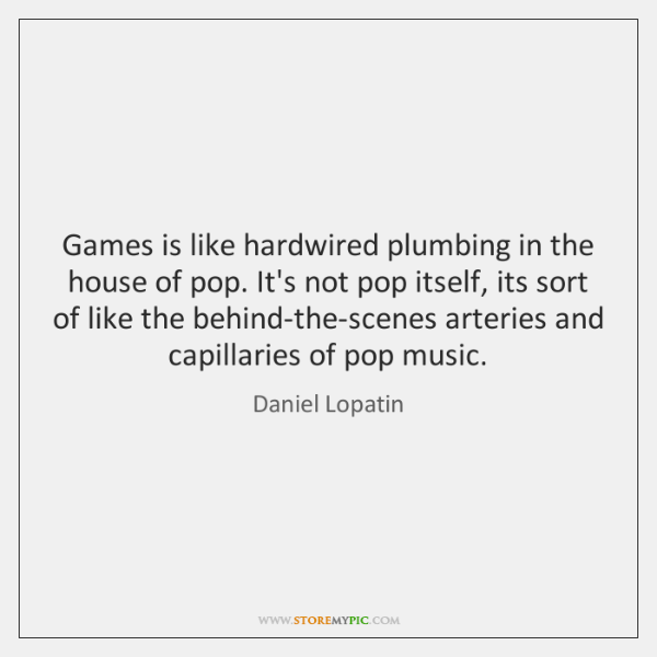 Games is like hardwired plumbing in the house of pop. It's not ...