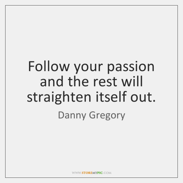 Follow your passion and the rest will straighten itself out.