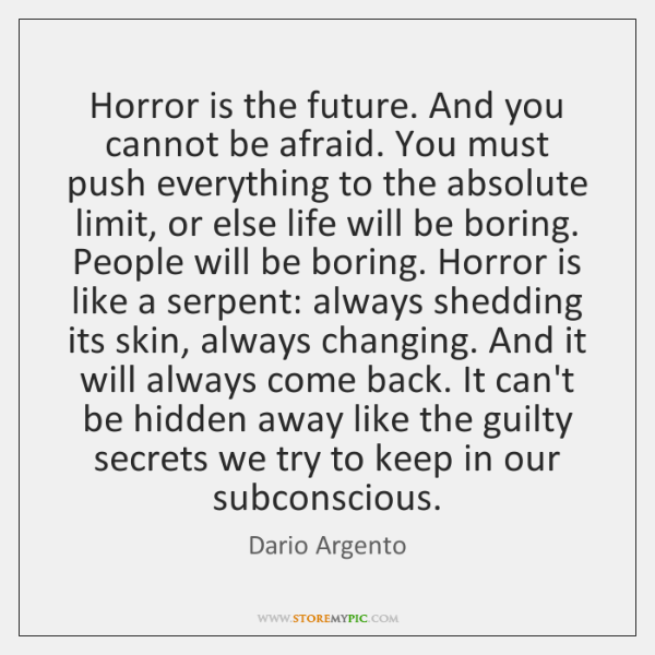 Horror is the future. And you cannot be afraid. You must push ...