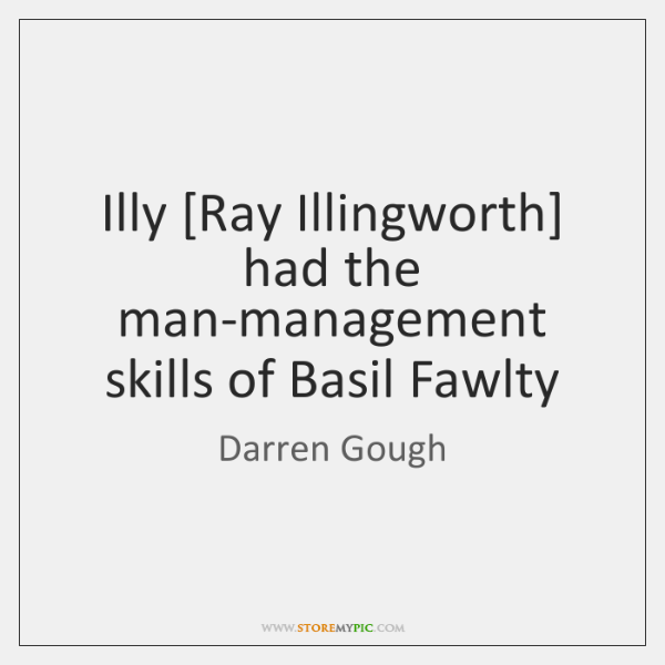 Illy [Ray Illingworth] had the man-management skills of Basil Fawlty