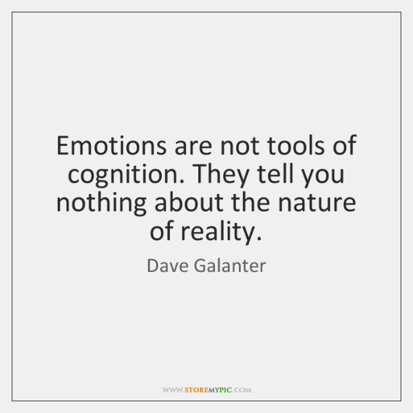 Emotions are not tools of cognition. They tell you nothing about the ...