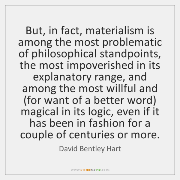 But, in fact, materialism is among the most problematic of philosophical standpoints, ...