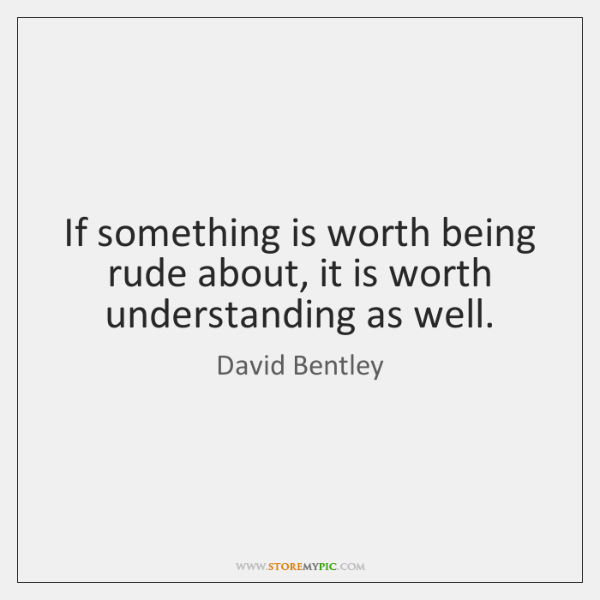 If something is worth being rude about, it is worth understanding as ...