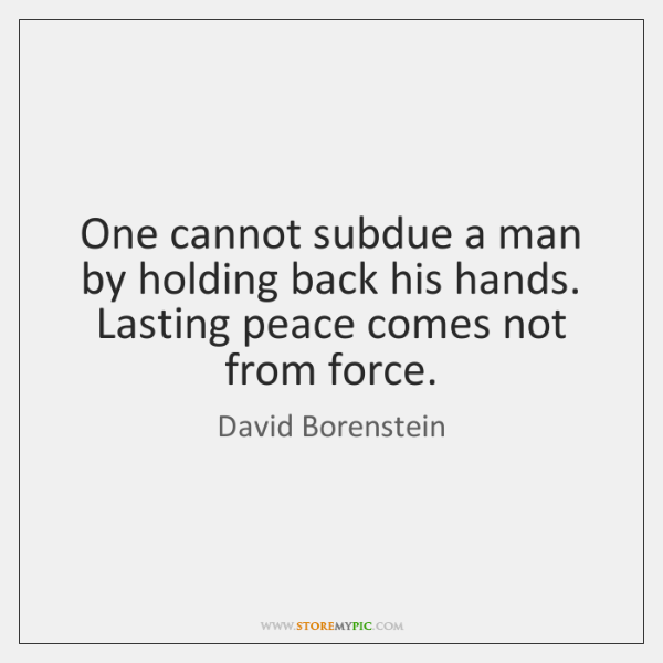 One cannot subdue a man by holding back his hands. Lasting peace ...