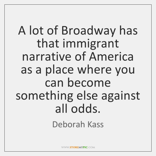 A lot of Broadway has that immigrant narrative of America as a ...