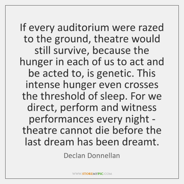 If every auditorium were razed to the ground, theatre would still survive, ...