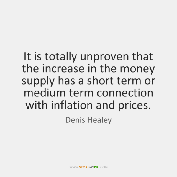 It is totally unproven that the increase in the money supply has ...