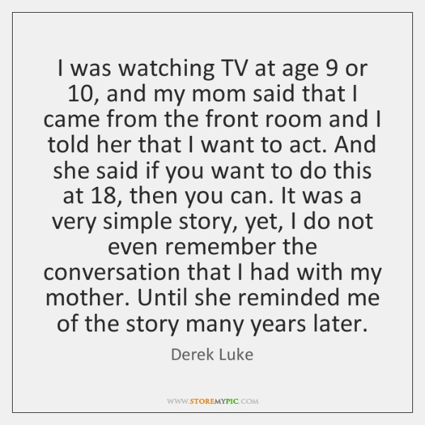 I was watching TV at age 9 or 10, and my mom said that ...