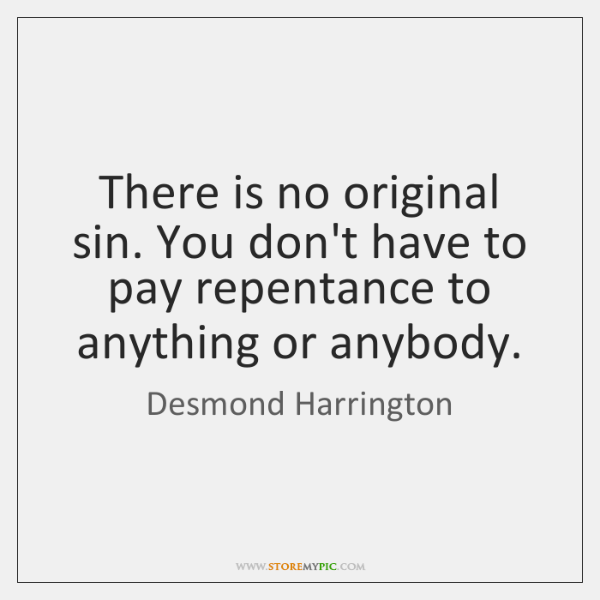 There is no original sin. You don't have to pay repentance to ...