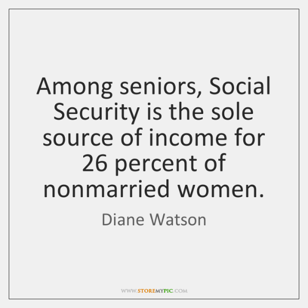 Among seniors, Social Security is the sole source of income for 26 percent ...