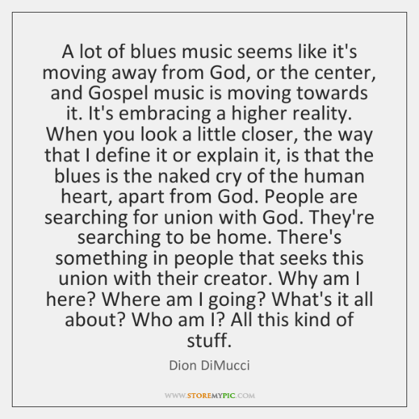 A lot of blues music seems like it's moving away from God, ...
