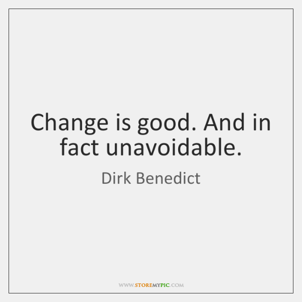 Change is good. And in fact unavoidable.