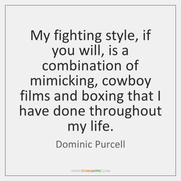 My fighting style, if you will, is a combination of mimicking, cowboy ...