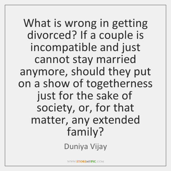 What is wrong in getting divorced? If a couple is incompatible and ...