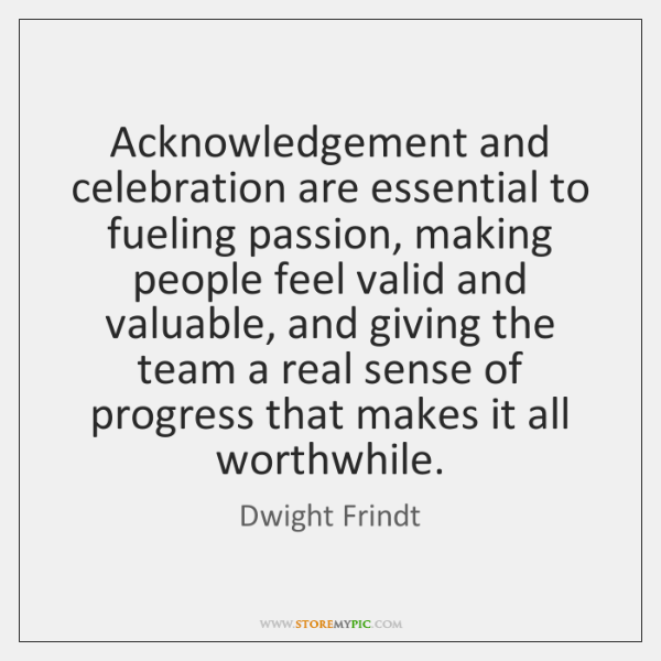 Acknowledgement and celebration are essential to fueling passion, making people feel valid ...