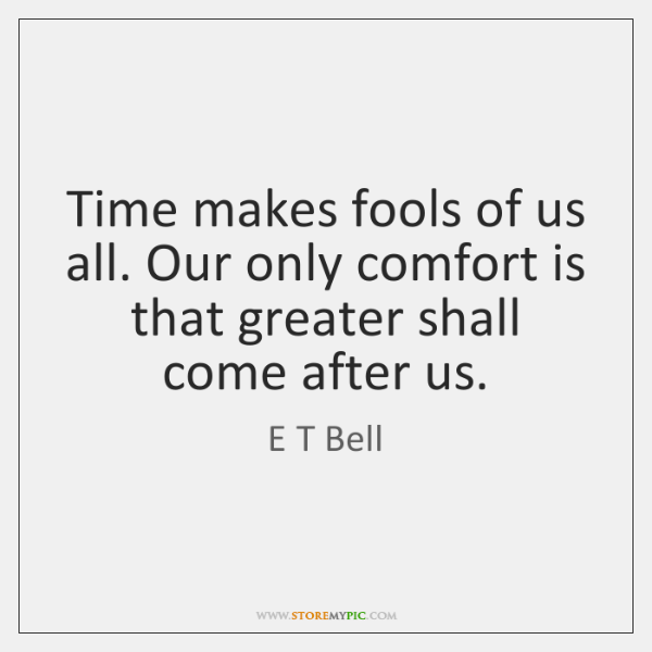 Time makes fools of us all. Our only comfort is that greater ...
