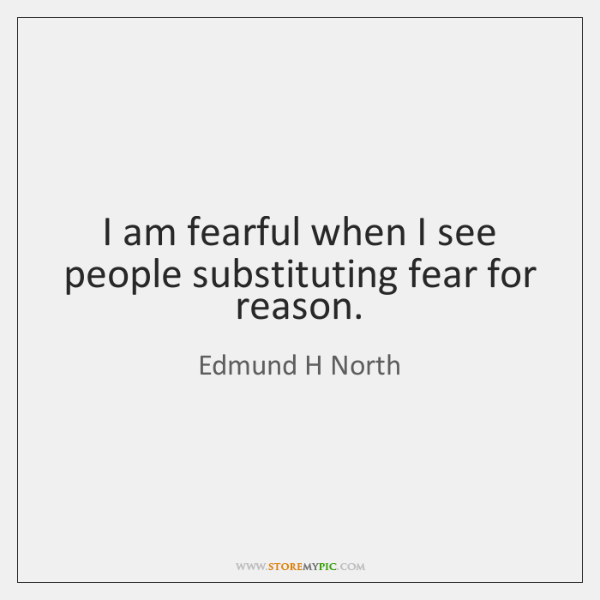 I am fearful when I see people substituting fear for reason.
