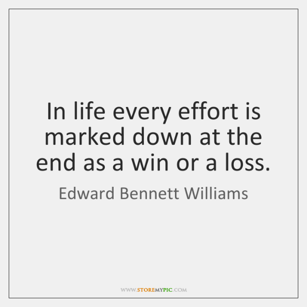 In life every effort is marked down at the end as a ...