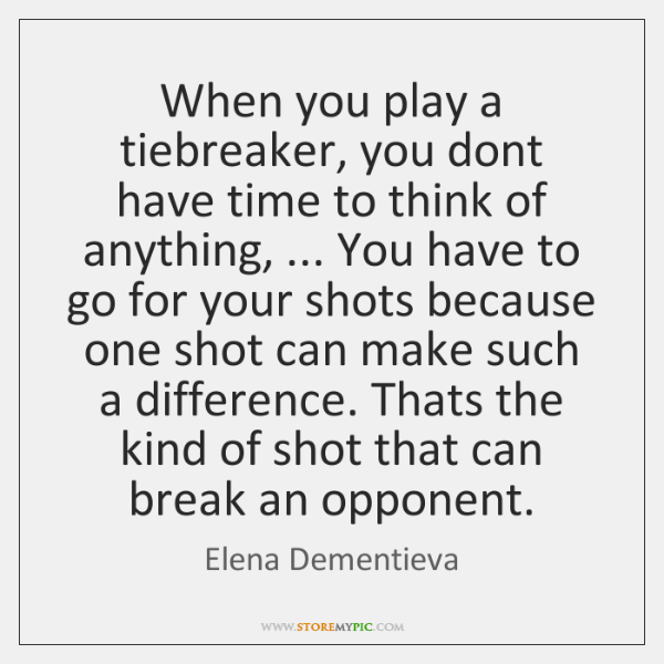 When you play a tiebreaker, you dont have time to think of ...
