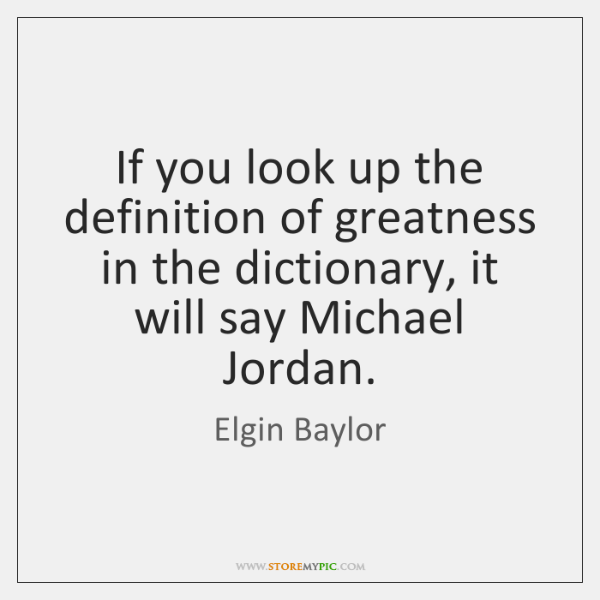 If you look up the definition of greatness in the dictionary, it ...