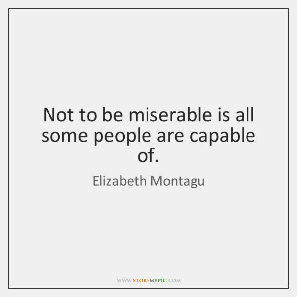 Not to be miserable is all some people are capable of.