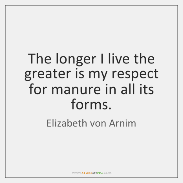 The longer I live the greater is my respect for manure in ...