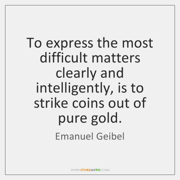 To express the most difficult matters clearly and intelligently, is to strike ...