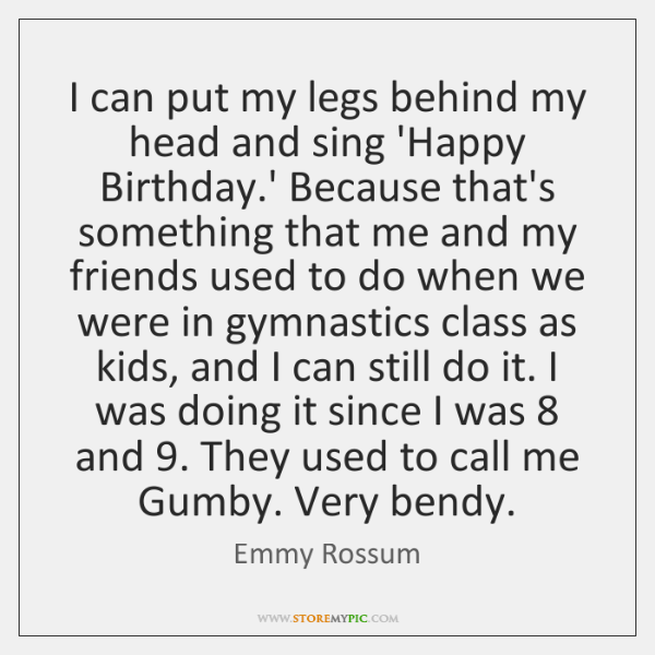 I can put my legs behind my head and sing 'Happy Birthday...., Emmy Rossum Quotes