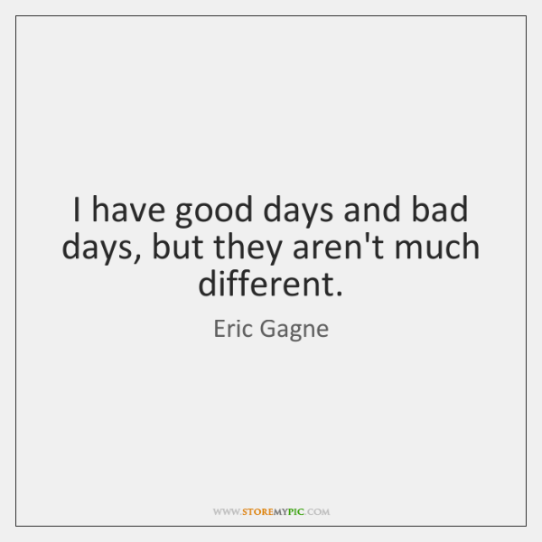 I have good days and bad days, but they aren't much different.