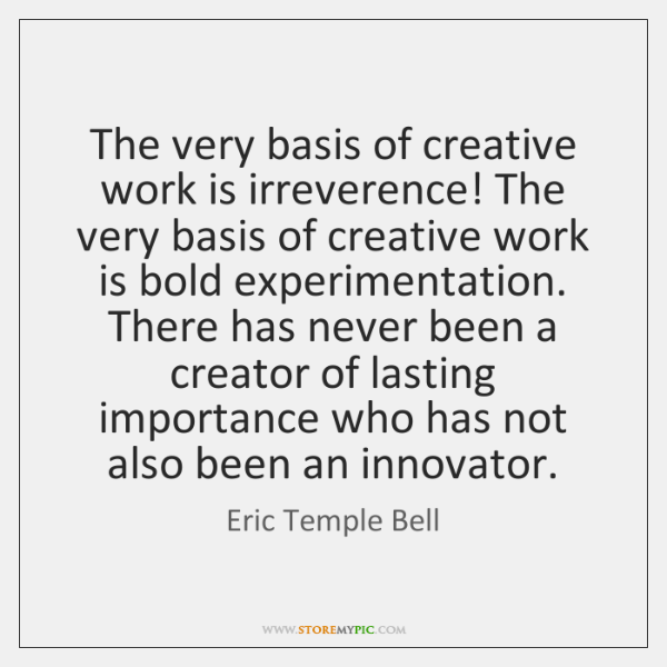 The very basis of creative work is irreverence! The very basis of ...
