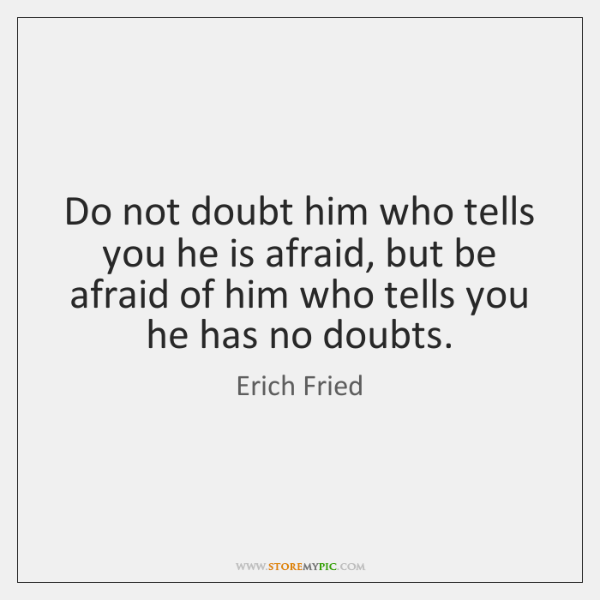 Do not doubt him who tells you he is afraid, but be ...