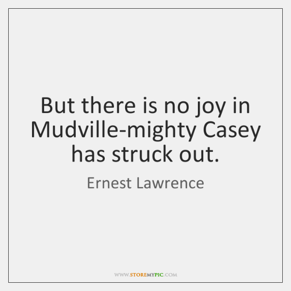 But there is no joy in Mudville-mighty Casey has struck out.