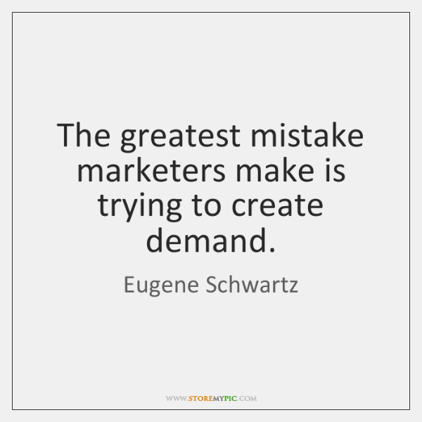 The greatest mistake marketers make is trying to create demand.