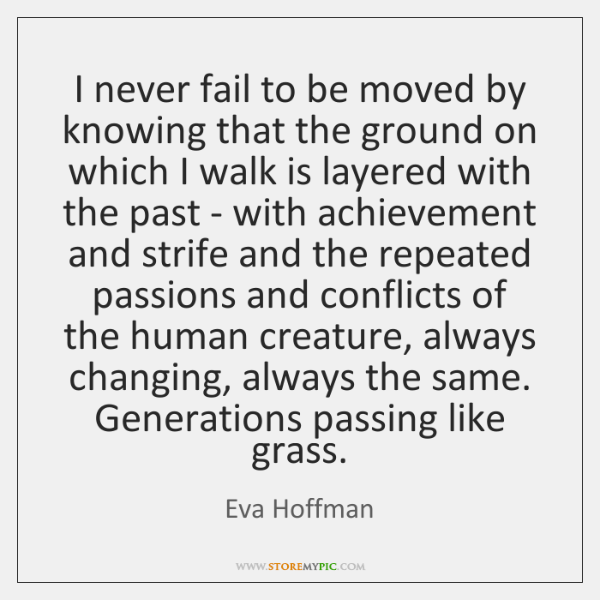I never fail to be moved by knowing that the ground on ...