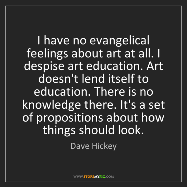 Dave Hickey: I have no evangelical feelings about art at all. I despise...