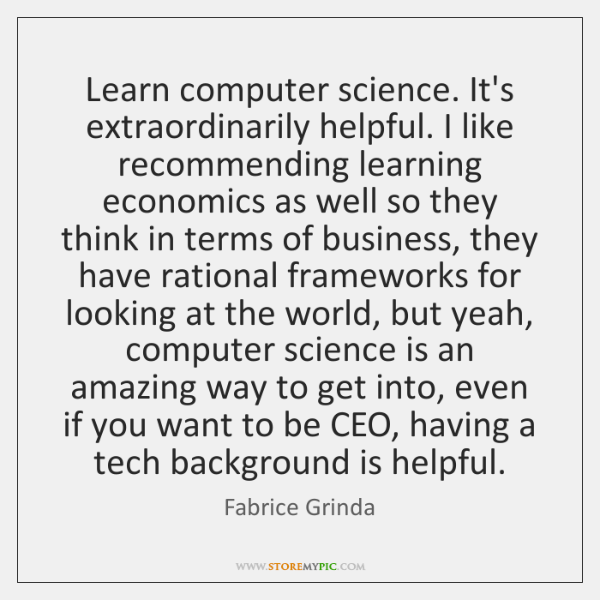 Learn computer science. It's extraordinarily helpful. I like recommending learning economics as ...