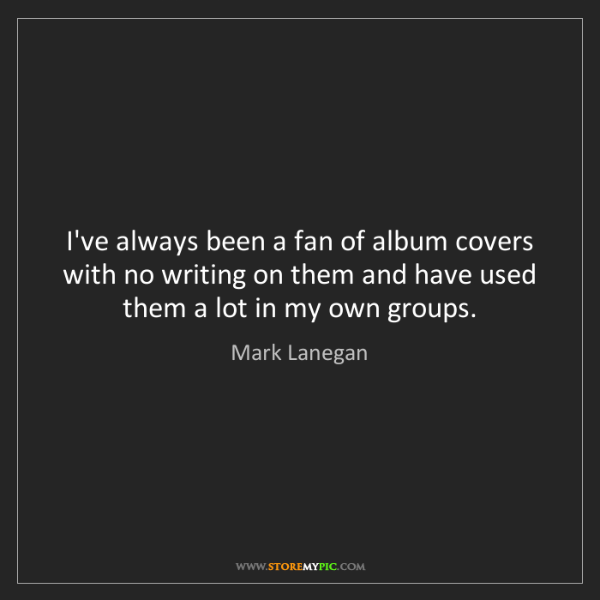 Mark Lanegan: I've always been a fan of album covers with no writing...
