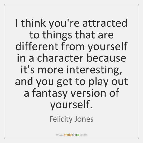 I think you're attracted to things that are different from yourself in ...